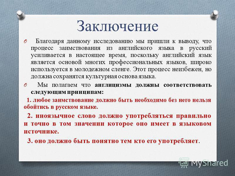 Заключение O Благодаря данному исследованию мы пришли к выводу, что процесс заимствования из английского языка в русский усиливается в настоящее время, поскольку английский язык является основой многих профессиональных языков, широко используется в м