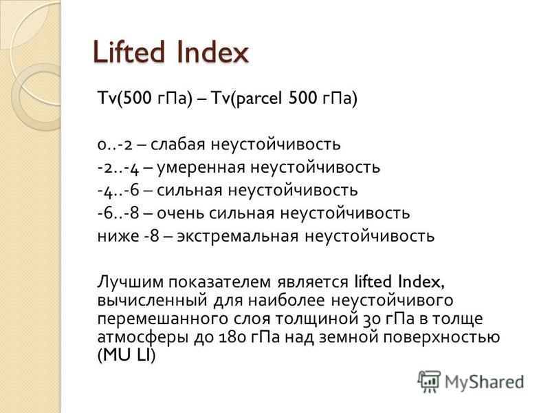 Lifted Index Tv(500 г Па ) – Tv(parcel 500 г Па ) 0..-2 – слабая неустойчивость -2..-4 – умеренная неустойчивость -4..-6 – сильная неустойчивость -6..-8 – очень сильная неустойчивость ниже -8 – экстремальная неустойчивость Лучшим показателем является