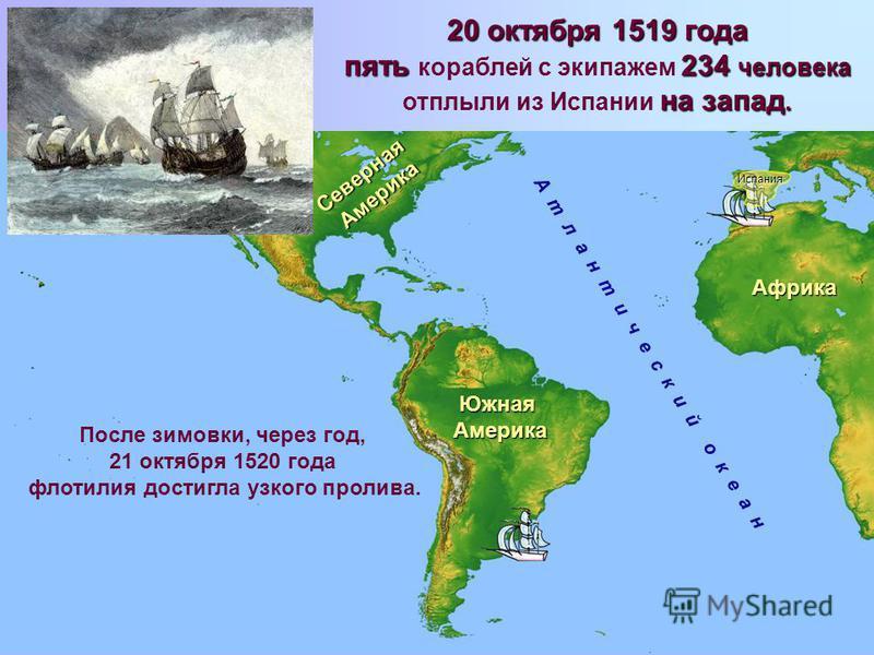 А т л а н т и ч е с к и й о к е а н 20 октября 1519 года пять 234 человека пять кораблей с экипажем 234 человека на запад. отплыли из Испании на запад. После зимовки, через год, 21 октября 1520 года флотилия достигла узкого пролива. Южная Америка Сев
