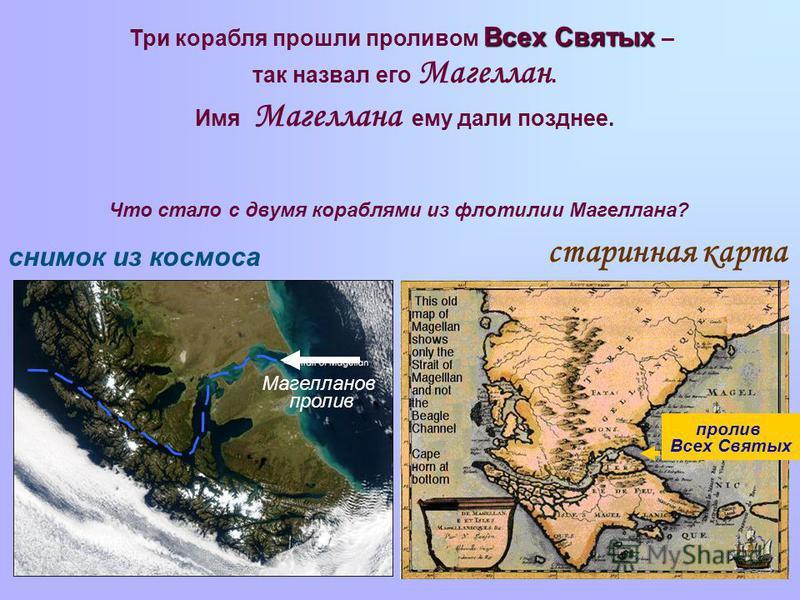 Всех Святых Три корабля прошли проливом Всех Святых – так назвал его Магеллан. Имя Магеллана ему дали позднее. пролив Всех Святых старинная карта снимок из космоса Магелланов пролив Что стало с двумя кораблями из флотилии Магеллана?