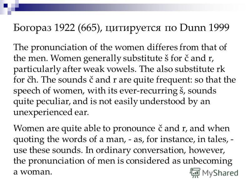 Богораз 1922 (665), цитируется по Dunn 1999 The pronunciation of the women differes from that of the men. Women generally substitute š for č and r, particularly after weak vowels. The also substitute rk for čh. The sounds č and r are quite frequent: