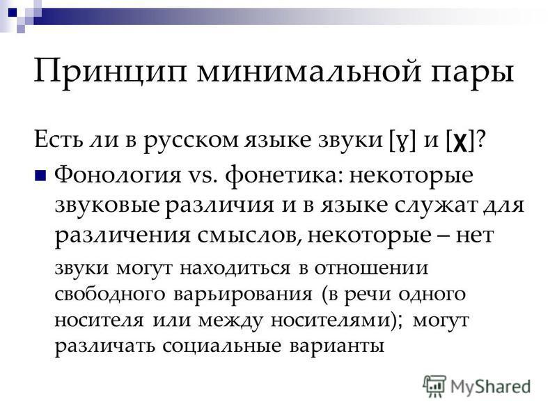 Принцип минимальной пары Есть ли в русском языке звуки [ ɣ ] и [ χ ]? Фонология vs. фонетика: некоторые звуковые различия и в языке служат для различения смыслов, некоторые – нет звуки могут находиться в отношении свободного варьирования (в речи одно