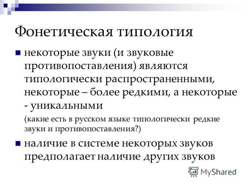 Фонетическая типология некоторые звуки (и звуковые противопоставления) являются типологически распространенными, некоторые – более редкими, а некоторые - уникальными (какие есть в русском языке типологически редкие звуки и противопоставления?) наличи