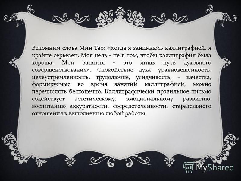 Вспомним слова Мин Тао: «Когда я занимаюсь каллиграфией, я крайне серьезен. Моя цель - не в том, чтобы каллиграфия была хороша. Мои занятия - это лишь путь духовного совершенствования». Спокойствие духа, уравновешенность, целеустремленность, трудолюб