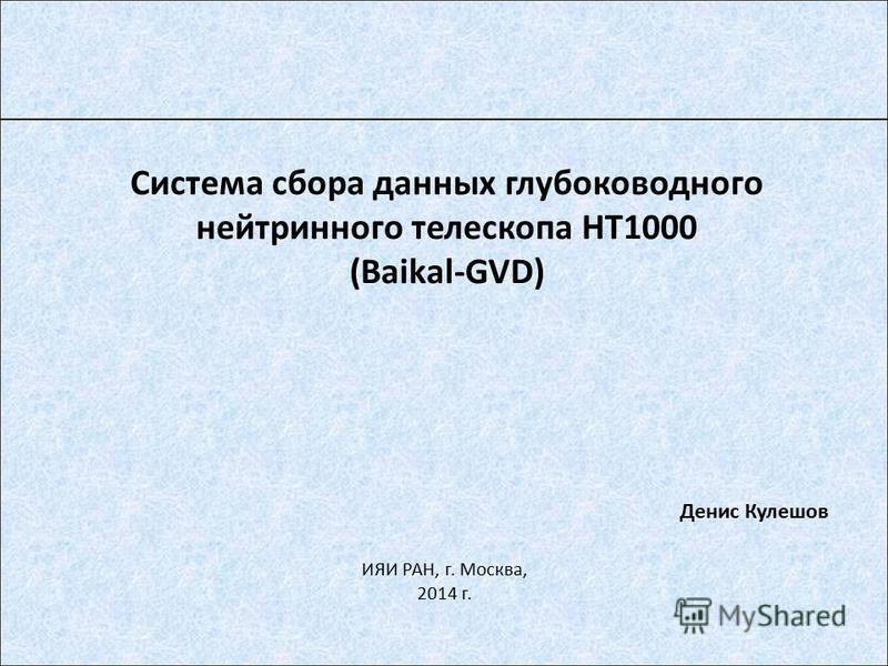 Система сбора данных глубоководного нейтринного телескопа НТ1000 (Baikal-GVD) Денис Кулешов ИЯИ РАН, г. Москва, 2014 г.