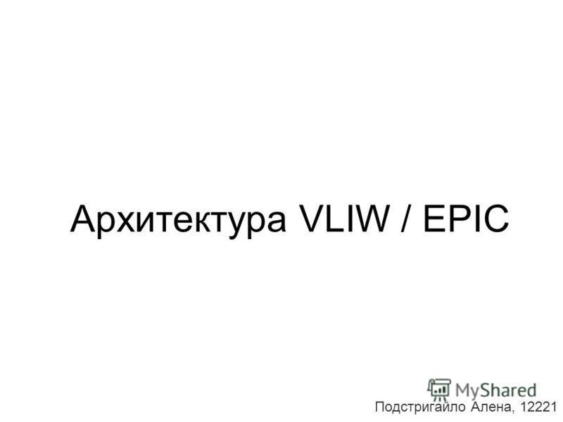 Архитектура VLIW / EPIC Подстригайло Алена, 12221