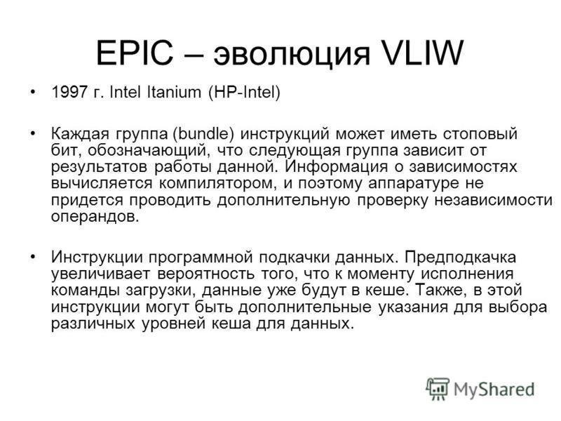 EPIC – эволюция VLIW 1997 г. Intel Itanium (HP-Intel) Каждая группа (bundle) инструкций может иметь стоповый бит, обозначающий, что следующая группа зависит от результатов работы данной. Информация о зависимостях вычисляется компилятором, и поэтому а