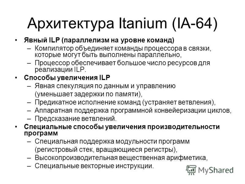 Архитектура Itanium (IA-64) Явный ILP (параллелизм на уровне команд) –Компилятор объединяет команды процессора в связки, которые могут быть выполнены параллельно, –Процессор обеспечивает большое число ресурсов для реализации ILP. Способы увеличения I
