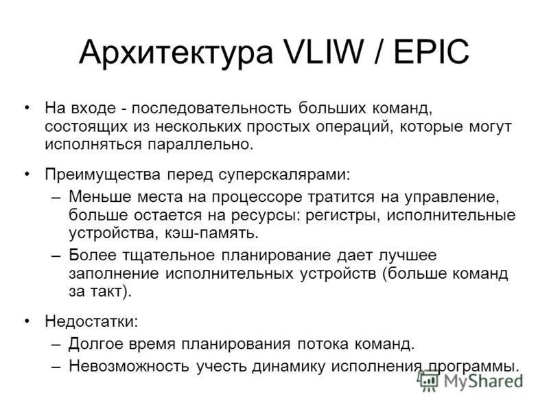 Архитектура VLIW / EPIC На входе - последовательность больших команд, состоящих из нескольких простых операций, которые могут исполняться параллельно. Преимущества перед суперскалярами: –Меньше места на процессоре тратится на управление, больше остае