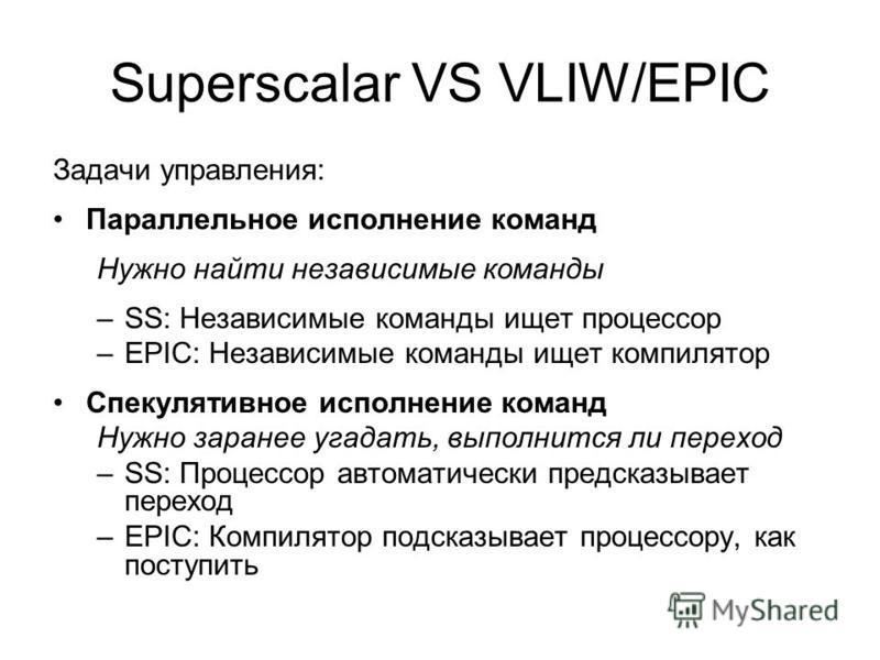 Superscalar VS VLIW/EPIC Задачи управления: Параллельное исполнение команд Нужно найти независимые команды –SS: Независимые команды ищет процессор –EPIC: Независимые команды ищет компилятор Спекулятивное исполнение команд Нужно заранее угадать, выпол