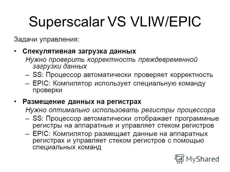 Superscalar VS VLIW/EPIC Задачи управления: Спекулятивная загрузка данных Нужно проверить корректность преждевременной загрузки данных –SS: Процессор автоматически проверяет корректность –EPIC: Компилятор использует специальную команду проверки Разме