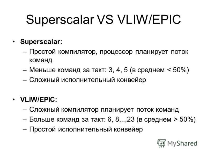 Superscalar VS VLIW/EPIC Superscalar: –Простой компилятор, процессор планирует поток команд –Меньше команд за такт: 3, 4, 5 (в среднем < 50%) –Сложный исполнительный конвейер VLIW/EPIC: –Сложный компилятор планирует поток команд –Больше команд за так