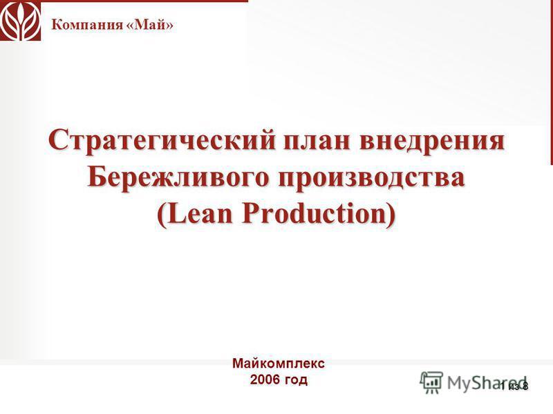 Компания «Май» 1 из 8 Стратегический план внедрения Бережливого производства (Lean Production) Майкомплекс 2006 год