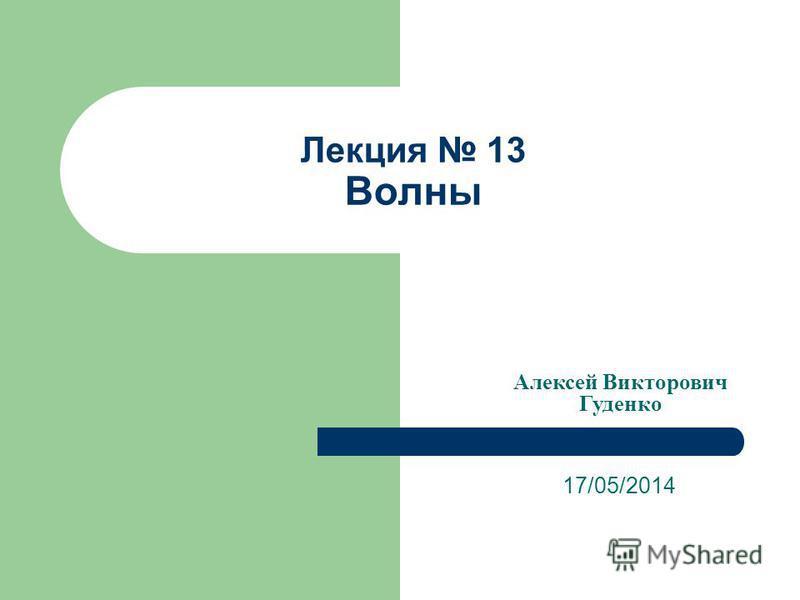 Лекция 13 Волны 17/05/2014 Алексей Викторович Гуденко