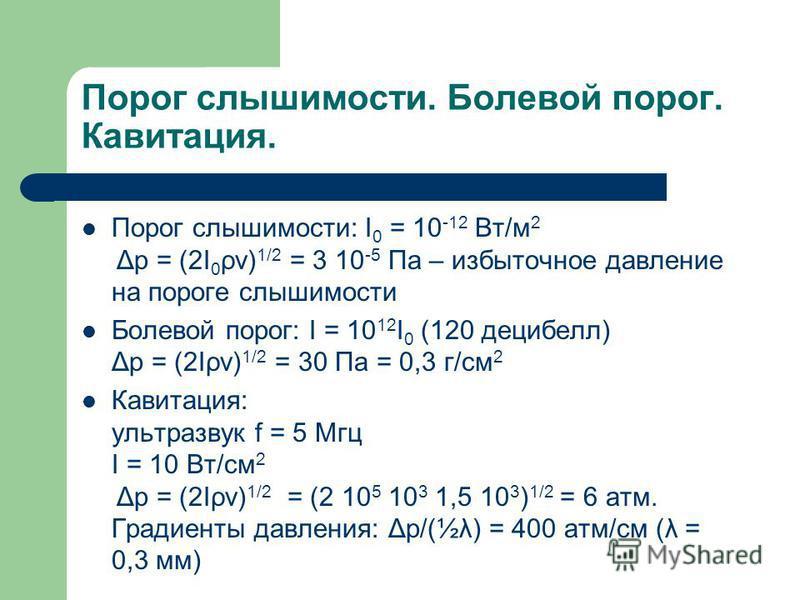 Порог слышимости. Болевой порог. Кавитация. Порог слышимости: I 0 = 10 -12 Вт/м 2 Δp = (2I 0 ρv) 1/2 = 3 10 -5 Па – избыточное давление на пороге слышимости Болевой порог: I = 10 12 I 0 (120 децибел) Δp = (2Iρv) 1/2 = 30 Па = 0,3 г/см 2 Кавитация: ул