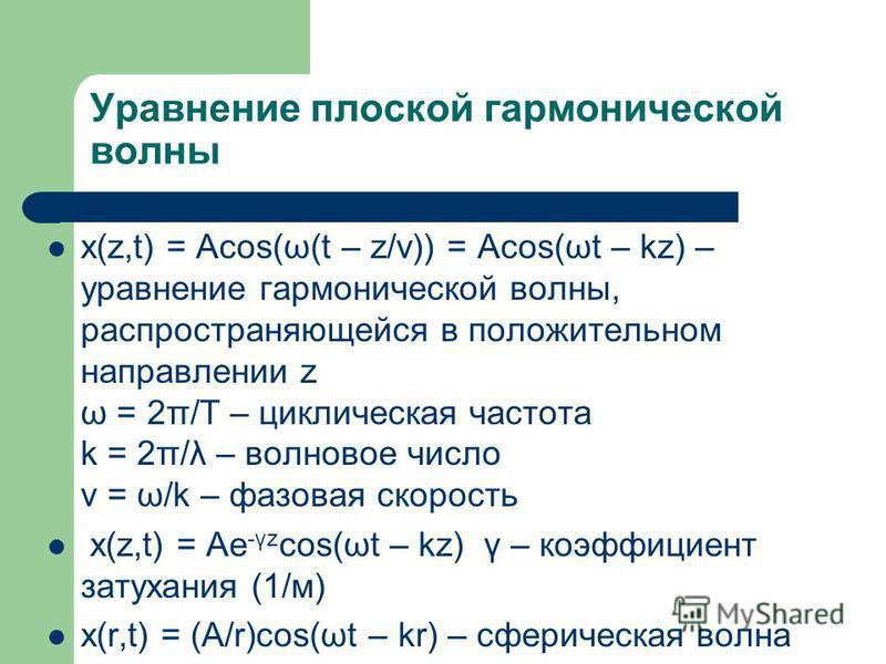 Уравнение плоской гармонической волны x(z,t) = Acos(ω(t – z/v)) = Acos(ωt – kz) – уравнение гармонической волны, распространяющейся в положительном направлении z ω = 2π/T – циклическая частота k = 2π/λ – волновое число v = ω/k – фазовая скорость x(z,