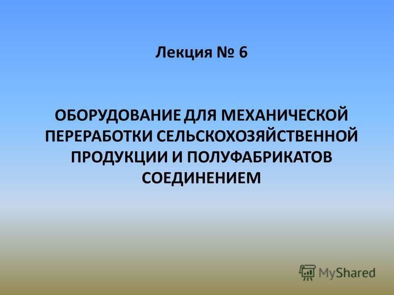 Лекция 6 ОБОРУДОВАНИЕ ДЛЯ МЕХАНИЧЕСКОЙ ПЕРЕРАБОТКИ СЕЛЬСКОХОЗЯЙСТВЕННОЙ ПРОДУКЦИИ И ПОЛУФАБРИКАТОВ СОЕДИНЕНИЕМ