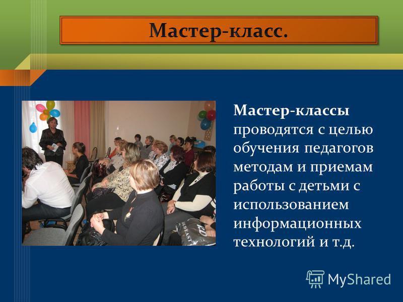 Мастер-классы проводятся с целью обучения педагогов методам и приемам работы с детьми с использованием информационных технологий и т.д.
