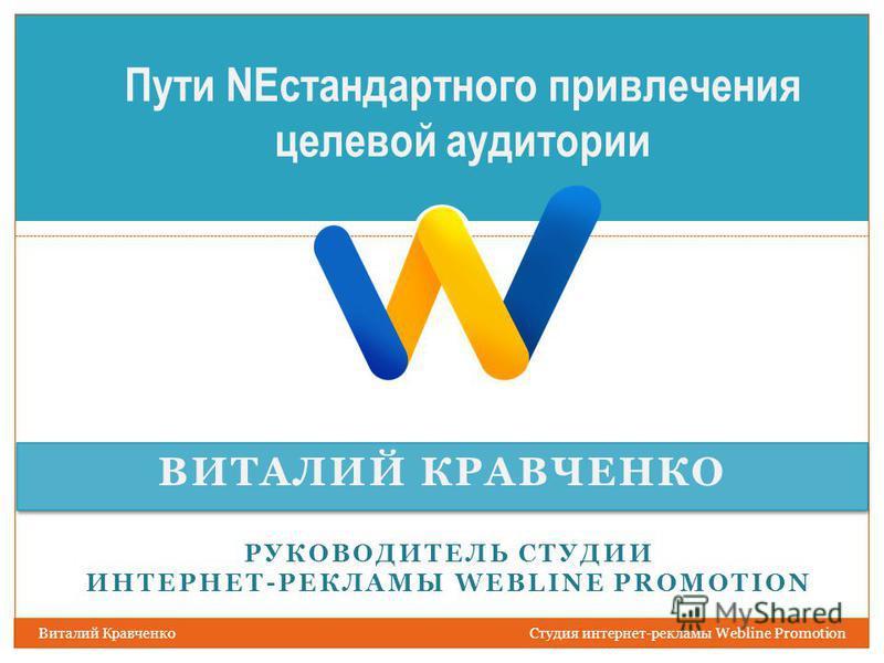 ВИТАЛИЙ КРАВЧЕНКО Виталий Кравченко Студия интернет-рекламы Webline Promotion Пути NEстандартного привлечения целевой аудитории РУКОВОДИТЕЛЬ СТУДИИ ИНТЕРНЕТ-РЕКЛАМЫ WEBLINE PROMOTION
