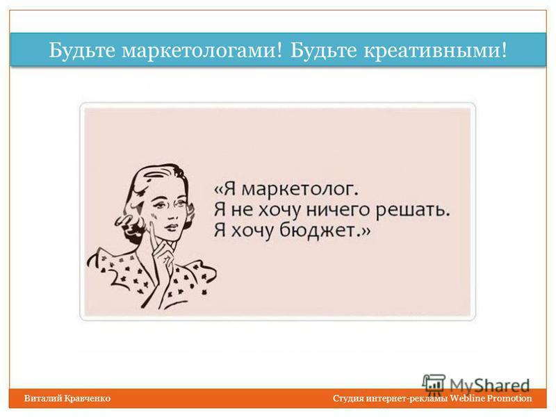 Будьте маркетологами! Будьте креативными! Виталий Кравченко Студия интернет-рекламы Webline Promotion
