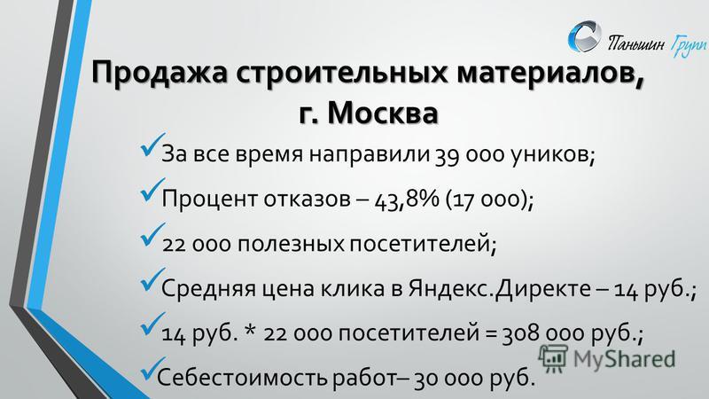 За все время направили 39 000 уников; Процент отказов – 43,8% (17 000); 22 000 полезных посетителей; Средняя цена клика в Яндекс.Директе – 14 руб.; 14 руб. * 22 000 посетителей = 308 000 руб.; Себестоимость работ– 30 000 руб. Продажа строительных мат