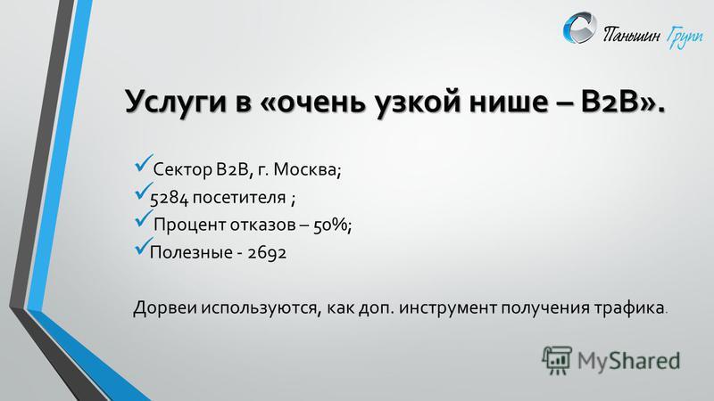 Услуги в «очень узкой нише – В2В». Сектор В2В, г. Москва; 5284 посетителя ; Процент отказов – 50%; Полезные - 2692 Дорвеи используются, как доп. инструмент получения трафика.