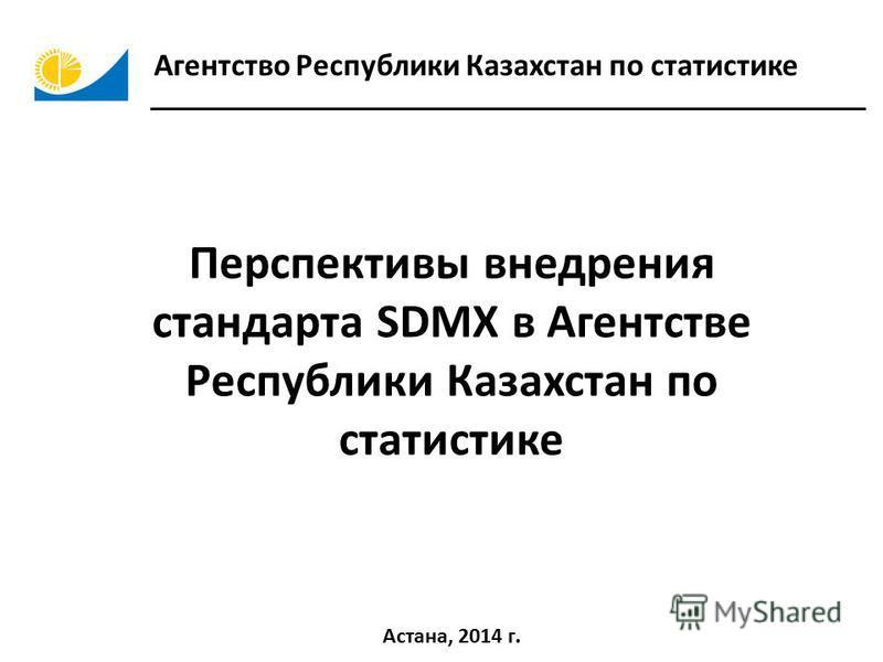 Агентство Республики Казахстан по статистике Астана, 2014 г. Перспективы внедрения стандарта SDMX в Агентстве Республики Казахстан по статистике