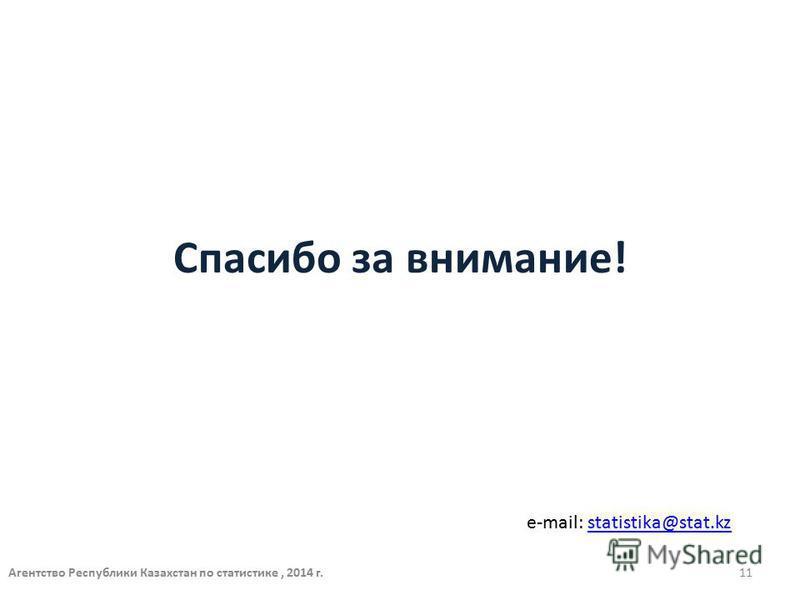 Спасибо за внимание! e-mail: statistika@stat.kzstatistika@stat.kz Агентство Республики Казахстан по статистике, 2014 г.11