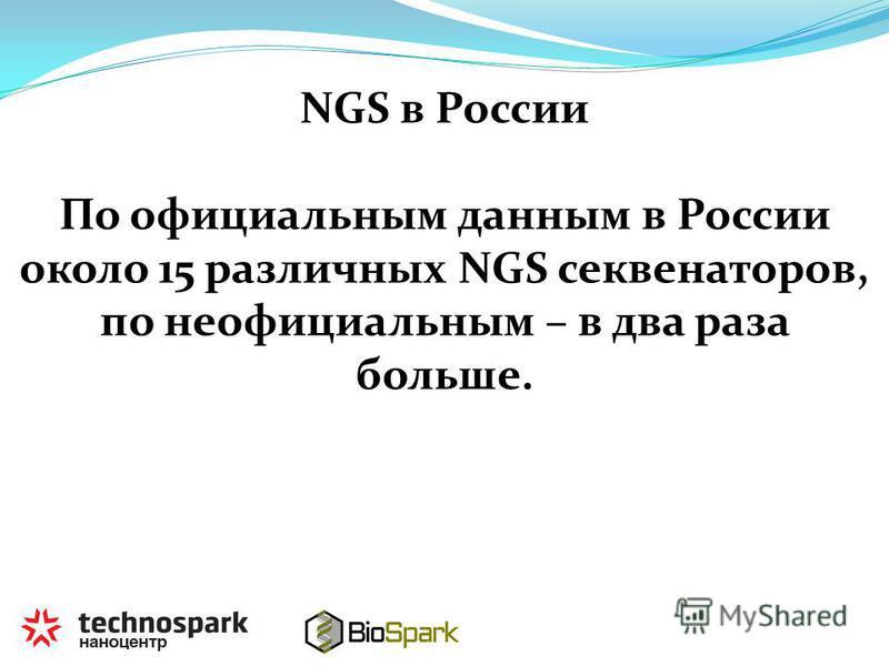NGS в России По официальным данным в России около 15 различных NGS секвенаторов, по неофициальным – в два раза больше.