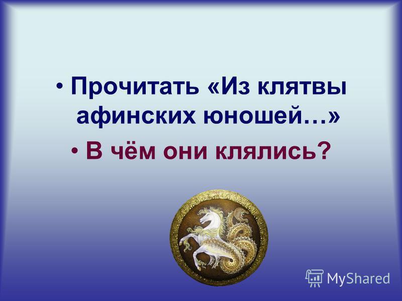 Прочитать «Из клятвы афинских юношей…» В чём они клялись?