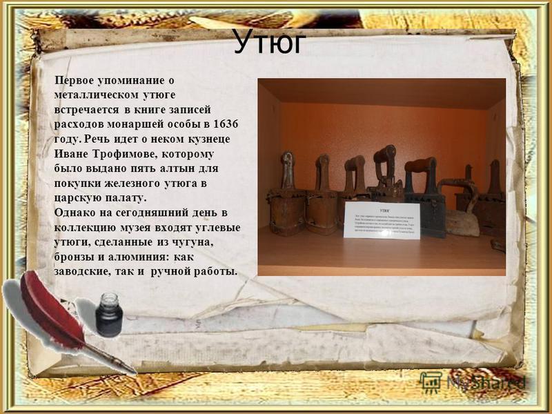 Утюг Первое упоминание о металлическом утюге встречается в книге записей расходов монаршей особы в 1636 году. Речь идет о неком кузнеце Иване Трофимове, которому было выдано пять алтын для покупки железного утюга в царскую палату. Однако на сегодняшн