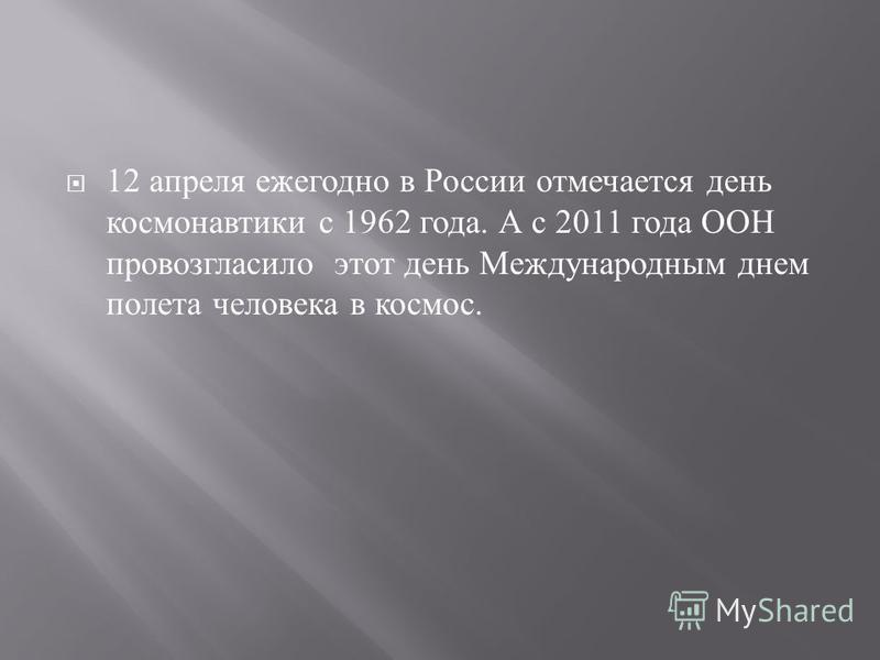 12 апреля ежегодно в России отмечается день космонавтики с 1962 года. А с 2011 года ООН провозгласило этот день Международным днем полета человека в космос.