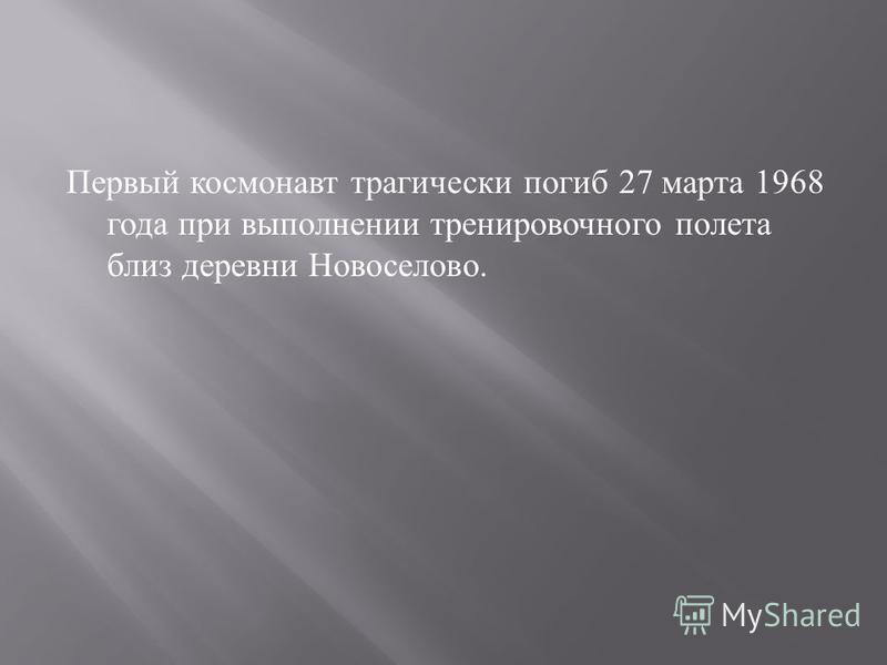 Первый космонавт трагически погиб 27 марта 1968 года при выполнении тренировочного полета близ деревни Новоселово.