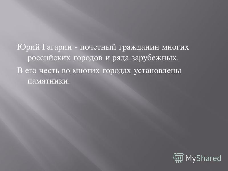 Юрий Гагарин - почетный гражданин многих российских городов и ряда зарубежных. В его честь во многих городах установлены памятники.