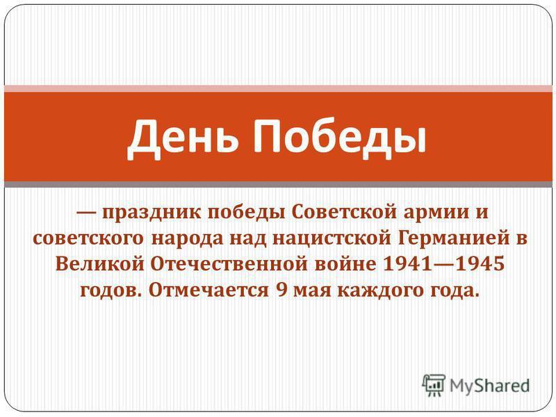 праздник победы Советской армии и советского народа над нацистской Германией в Великой Отечественной войне 19411945 годов. Отмечается 9 мая каждого года. День Победы