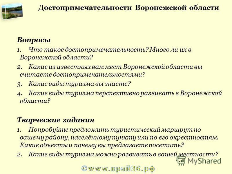 Вопросы 1. Что такое достопримечательность? Много ли их в Воронежской области? 2. Какие из известных вам мест Воронежской области вы считаете достопримечательностями? 3. Какие виды туризма вы знаете? 4. Какие виды туризма перспективно развивать в Вор