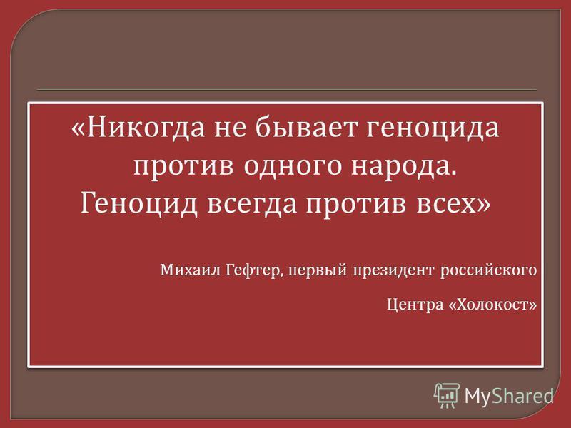 « Никогда не бывает геноцида против одного народа. Геноцид всегда против всех » Михаил Гефтер, первый президент российского Центра « Холокост » « Никогда не бывает геноцида против одного народа. Геноцид всегда против всех » Михаил Гефтер, первый през
