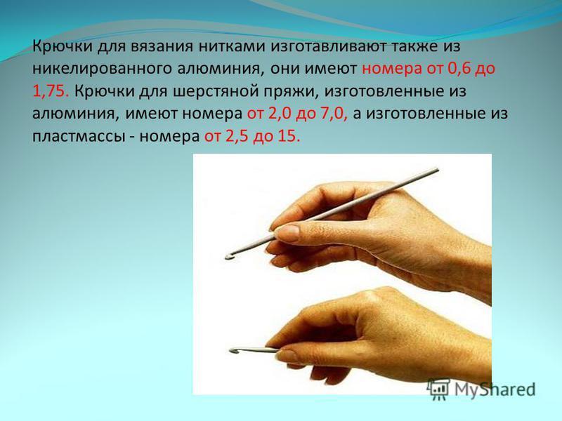 Толщина крючка обозначается номером, который соответствует диаметру крючка в миллиметрах. Чем больше цифра, тем толще крючок. Тонкие крючки производятся с рукояткой и наконечником, который надевают на хрупкое острие крючка для его защиты.