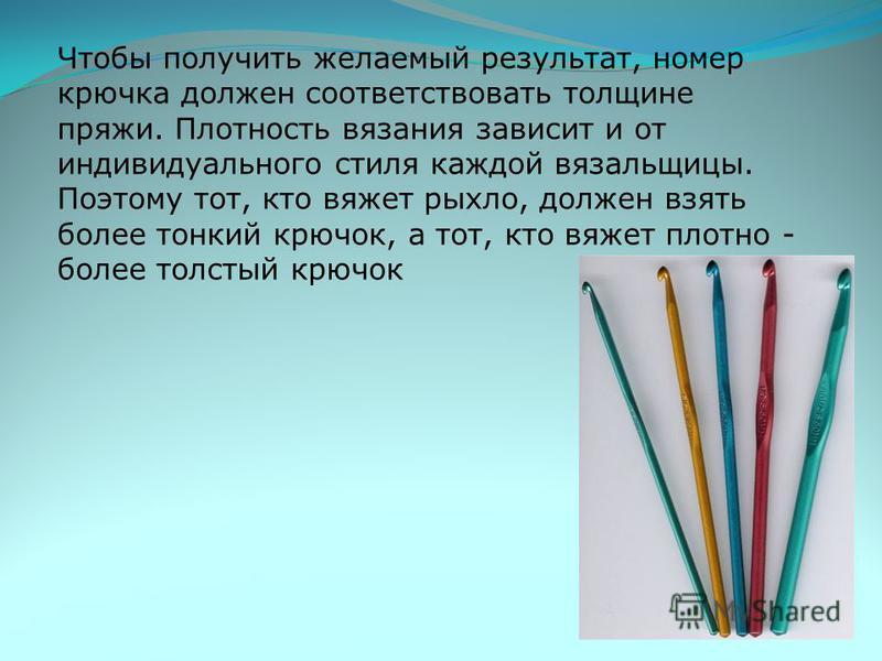 Крючки для вязания нитками изготавливают также из никелированного алюминия, они имеют номера от 0,6 до 1,75. Крючки для шерстяной пряжи, изготовленные из алюминия, имеют номера от 2,0 до 7,0, а изготовленные из пластмассы - номера от 2,5 до 15.