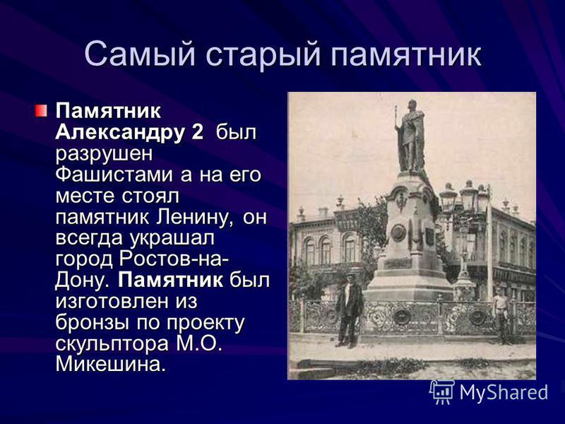 Самый старый памятник Памятник Александру 2 был разрушен Фашистами а на его месте стоял памятник Ленину, он всегда украшал город Ростов-на- Дону. Памятник был изготовлен из бронзы по проекту скульптора М.О. Микешина.