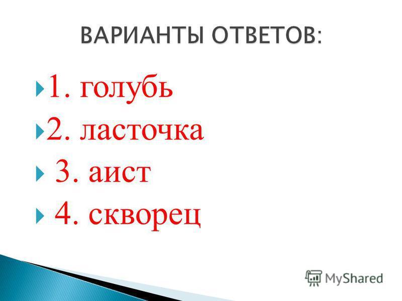 1. голубь 2. ласточка 3. аист 4. скворец