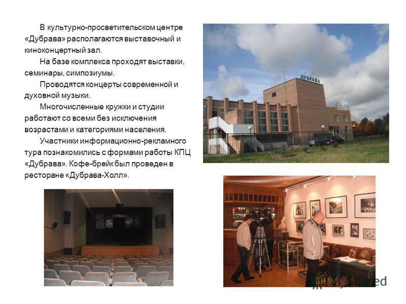 В культурно-просветительском центре «Дубрава» располагаются выставочный и киноконцертный зал. На базе комплекса проходят выставки, семинары, симпозиумы. Проводятся концерты современной и духовной музыки. Многочисленные кружки и студии работают со все