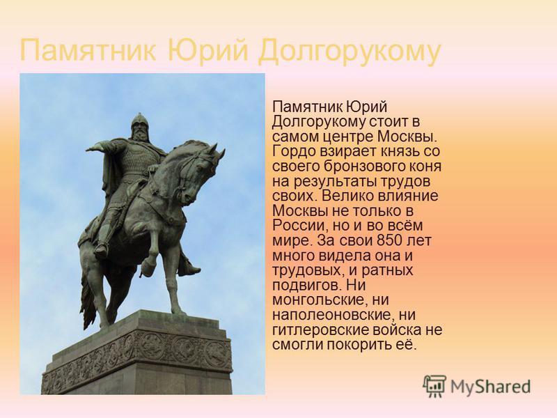 Памятник Юрий Долгорукому Памятник Юрий Долгорукому стоит в самом центре Москвы. Гордо взирает князь со своего бронзового коня на результаты трудов своих. Велико влияние Москвы не только в России, но и во всём мире. За свои 850 лет много видела она и