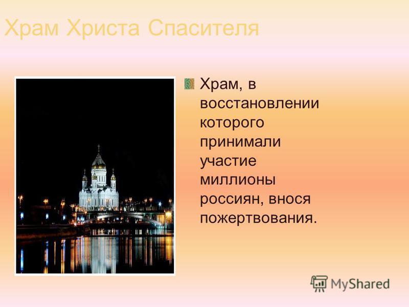 Храм Христа Спасителя Храм, в восстановлении которого принимали участие миллионы россиян, внося пожертвования.