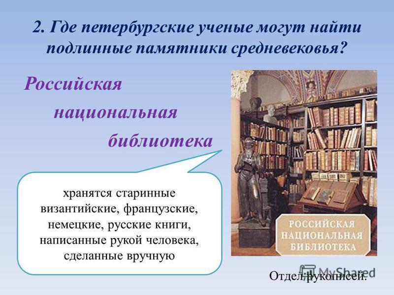 2. Где петербургские ученые могут найти подлинные памятники средневековья? Российская национальная библиотека Отдел рукописей. хранятся старинные византийские, французские, немецкие, русские книги, написанные рукой человека, сделанные вручную