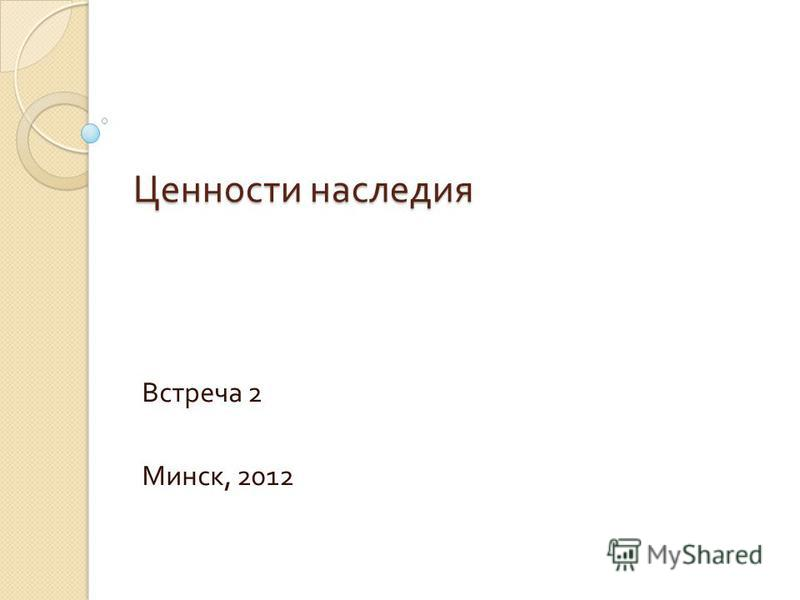 Ценности наследия Встреча 2 Минск, 2012