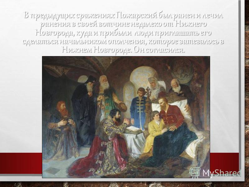В предыдущих сражениях Пожарский был ранен и лечил ранения в своей вотчине недалеко от Нижнего Новгорода, куда и прибыли люди приглашать его сделаться начальником ополчения, которое затевалось в Нижнем Новгороде. Он согласился.