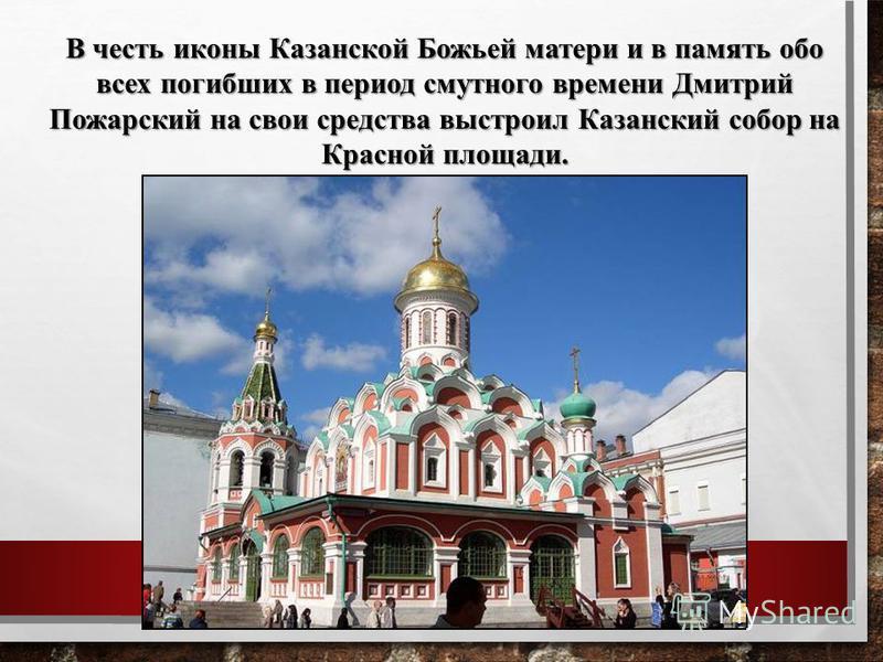В честь иконы Казанской Божьей матери и в память обо всех погибших в период смутного времени Дмитрий Пожарский на свои средства выстроил Казанский собор на Красной площади.