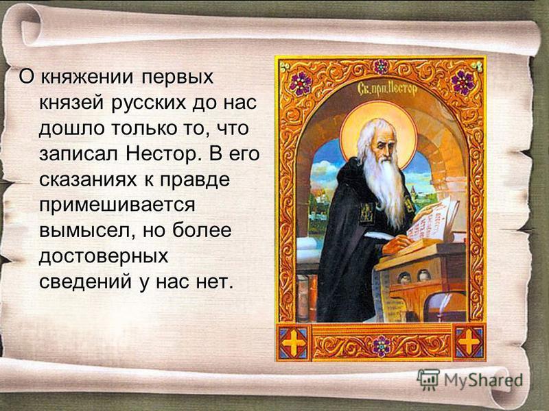 О княжении первых князей русских до нас дошло только то, что записал Нестор. В его сказаниях к правде примешивается вымысел, но более достоверных сведений у нас нет.