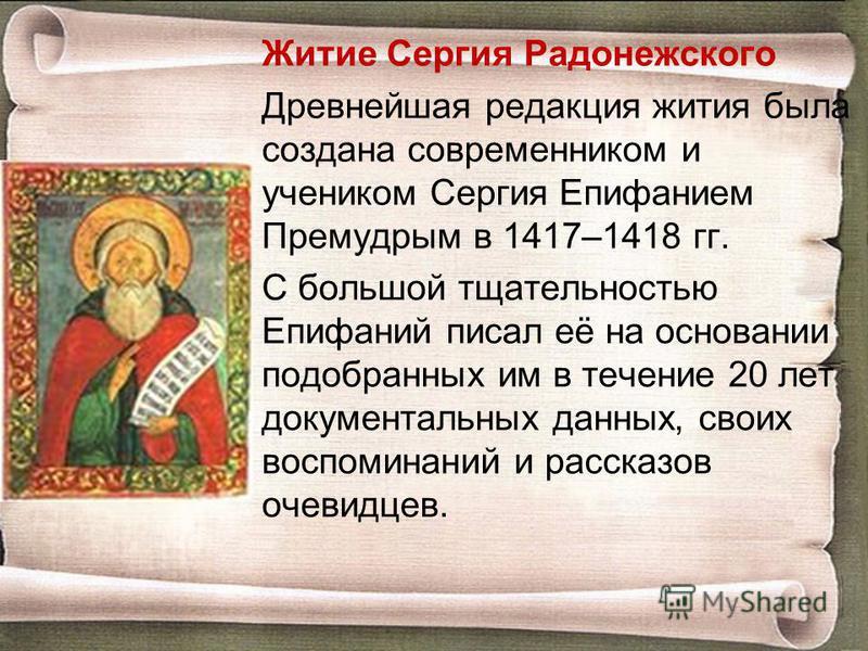 Житие Сергия Радонежского Древнейшая редакция жития была создана современником и учеником Сергия Епифанием Премудрым в 1417–1418 гг. С большой тщательностью Епифаний писал её на основании подобранных им в течение 20 лет документальных данных, своих в